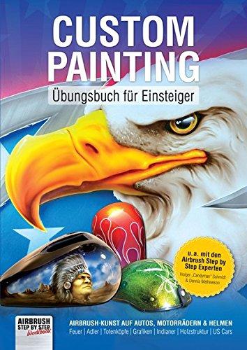 Custom Painting Übungsbuch für Einsteiger: Airbrush-Kunst auf Autos, Motorrädern und Helmen (Airbrush Step by Step Workbook)
