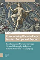Encountering Water in Early Modern Europe and Beyond: Redefining the Universe Through Natural Philosophy, Religious Reformations, and Sea Voyaging (Environmental Humanities in Pre-modern Cultures)