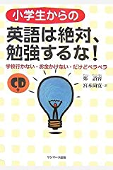 小学生からの英語は絶対、勉強するな!―学校行かない・お金かけない・だけどペラペラ 単行本