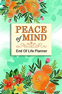 Peace of Mind - End of Life Planner: Your Final Wishes and Everything Your Loved Ones Need to Know After You're Gone