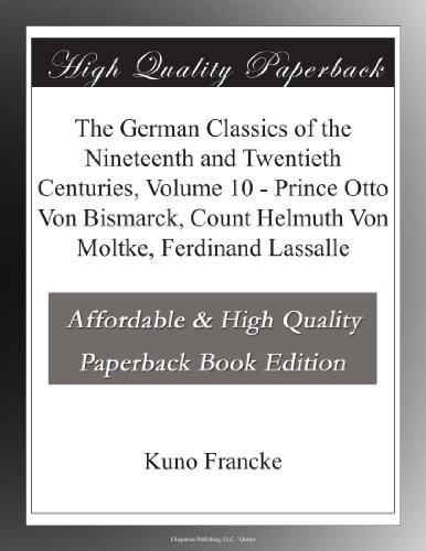 The German Classics of the Nineteenth and Twentieth Centuries, Volume 10 - Prince Otto Von Bismarck, Count Helmuth Von Moltke, Ferdinand Lassalle
