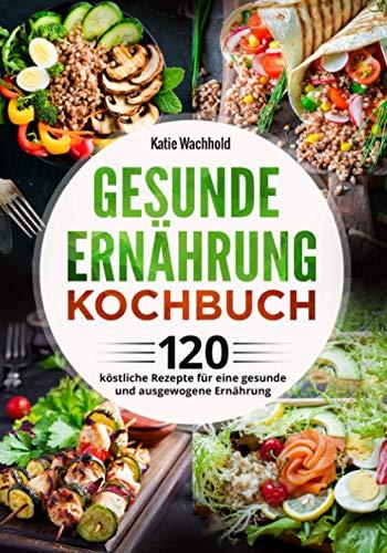 Gesunde Ernährung Kochbuch: 120 köstliche Rezepte für eine gesunde und ausgewogene Ernährung