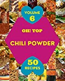 Oh! Top 50 Chili Powder Recipes Volume 6: The Best Chili Powder Cookbook on Earth (English Edition)
