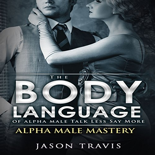 The Body Language of Alpha Male, Talk Less Say More audiobook cover art