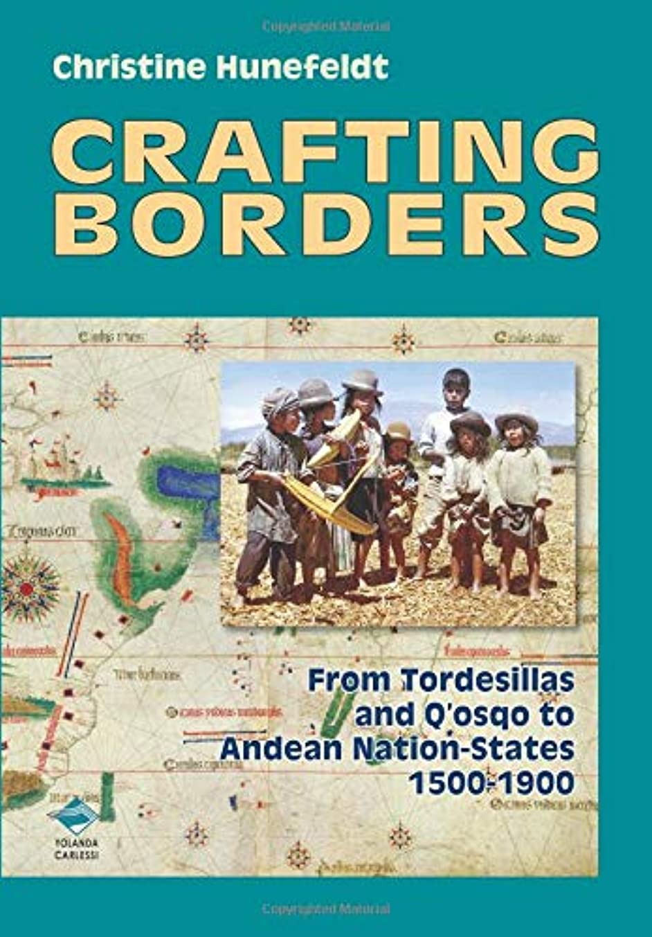 Crafting Borders: From Tordesillas and Q'osqo to Andean Nation-States.1500-1900.