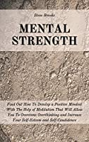 Mental Strength: Find Out How To Develop A Positive Mindset With The Help Of Meditation That Will Allow You To Overcome Overthinking and Increase Your Self-Esteem And Self-Confidence