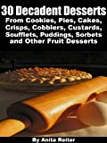 30 Decadent Desserts From Cookies, Pies, Cakes, Crisps, Cobblers, Custards, Soufflets, Puddings, Sorbets, and Other Fruit Desserts (English Edition)