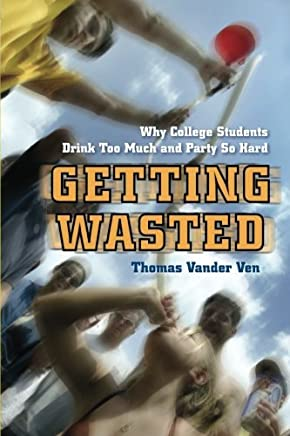 Getting Wasted: Why College Students Drink Too Much and Party So Hard by Thomas Vander Ven (2011-08-01)