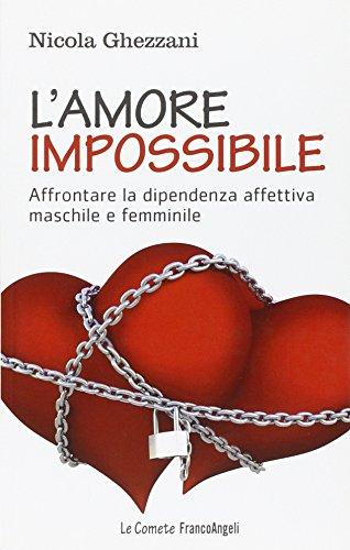L'amore impossibile. Affrontare la dipendenza affettiva maschile e femminile