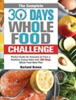 The Complete 30 Day Whole Food Challenge: Perfect Guide for Everyone to Form a Healthier Eating Habit with 30-Day Whole Food Meal Plan
