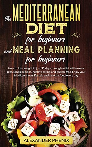 The Mediterranean diet for beginners and Meal Planning for beginners: How to lose weight in just 30 days through a diet with a meal plan simple recipes, healthy eating and gluten-free.