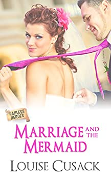 Marriage and the Mermaid (Hapless Heroes Book 1) by [Louise Cusack]