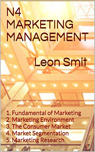 N4 MARKETING MANAGEMENT    Leon Smit: 1. Fundamental of Marketing 2. Marketing Environment 3. The Consumer Market 4. Market Segmentation 5. Marketing  ... (N4 arketing management) (English Edition)