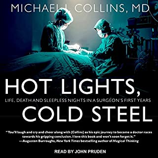 Hot Lights, Cold Steel     Life, Death and Sleepless Nights in a Surgeon's First Years              By:                                                                                                                                 Michael J. Collins MD                               Narrated by:                                                                                                                                 John Pruden                      Length: 9 hrs and 21 mins     220 ratings     Overall 4.6