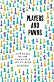 Players And Pawns: How Chess Builds Community And Culture-Fine, Gary Alan