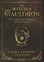 The Witch's Cauldron: The Craft, Lore & Magick of Ritual Vessels (The Witch's Tools Series)