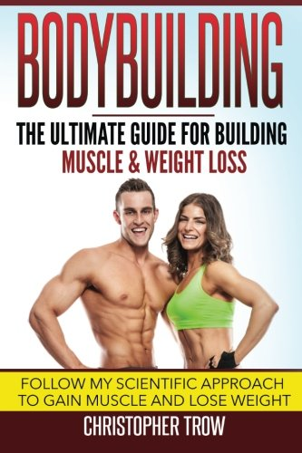 Bodybuilding: The Ultimate Guide For Building Muscle & Weight Loss: Follow my scientific approach to gain muscle and lose weight (Weight training, … and fitness, Weight loss books) (Volume 1)
