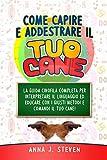 COME CAPIRE E ADDESTRARE IL TUO CANE : La guida cinofila completa per interpretare il linguaggio ed educare con i giusti metodi e comandi il tuo cane