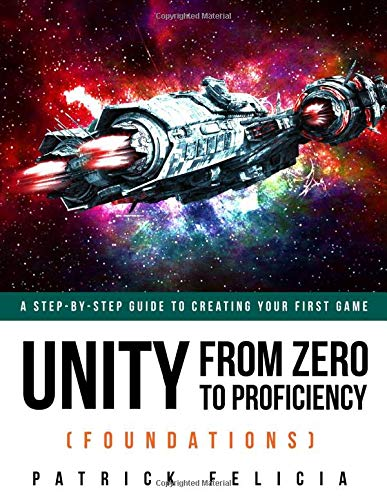 Unity From Zero To Proficiency Foundations A Step By Step Guide To Creating Your First Game With Unity