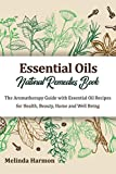Essential Oils Natural Remedies Book: The Aromatherapy Guide with Essential Oil Recipes for Health, Beauty, Home and Well Being (How to Use Essential Oils)