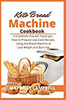Keto Bread Machine Cookbook: A Cookbook that will Teach you How to Prepare Low-Carb Recipes, Using the Bread Machine to Lose Weight and Burn Fat