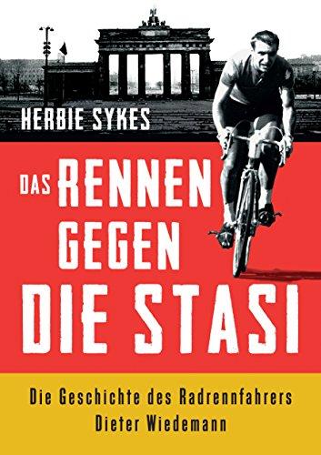 Das Rennen gegen die Stasi: Die Geschichte des Radrennfahrers Dieter Wiedemann