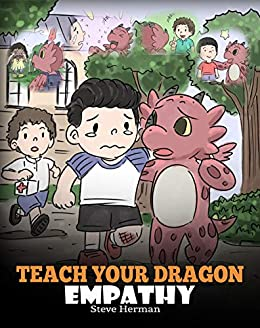 Teach Your Dragon Empathy: Help Your Dragon Understand Empathy. A Cute Children Story To Teach Kids Empathy, Compassion and Kindness. (My Dragon Books Book 24) by [Steve Herman]