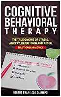 Cognitive Behavioral Therapy: The true origins of stress, anxiety, depression and anger. Solutions and advice