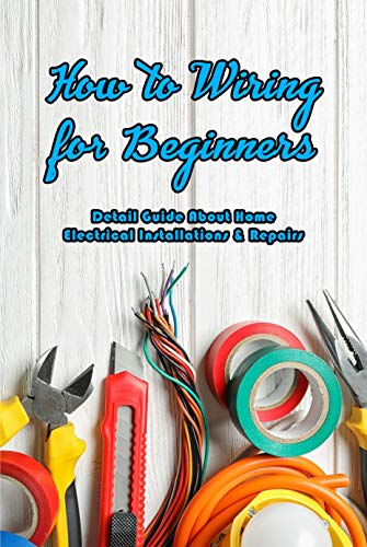 How to Wiring for Beginners: Detail Guide About Home Electrical Installations & Repairs: Wiring Information (English Edition)