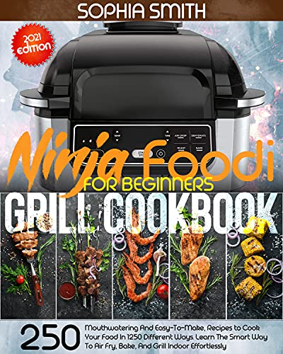 Ninja Foodi Grill Cookbook For Beginners: 250 Mouthwatering And Easy-To-Make, Recipes to Cook Your Food In 1250 Different Ways. Learn The Smart Way To Air Fry, Bake, And Grill Indoor Effortlessly