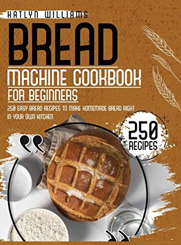 Bread Machine Cookbook for Beginners: 250 Easy Bread Recipes to Make Homemade Bread Right in Your Own Kitchen