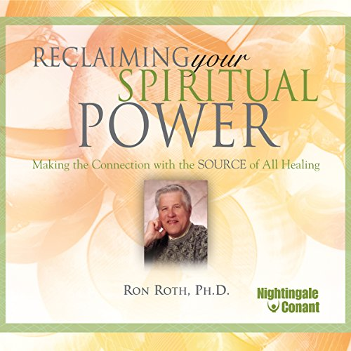 Reclaiming Your Spiritual Power     Making the Connection with the Source of All Healing              By:                                                                                                                                 Ron Roth Ph.D.                               Narrated by:                                                                                                                                 Ron Roth Ph.D                      Length: 6 hrs and 35 mins     3 ratings     Overall 4.3