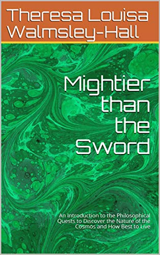 Mightier than the Sword: An Introduction to the Philosophical Quests to Discover the Nature of the Cosmos and How Best to Live