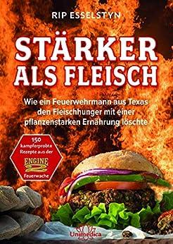 Stärker als Fleisch- E-Book: Wie ein Feuerwehrmann aus Texas den Fleischhunger mit einer pflanzenstarken Ernährung löschte (German Edition) by [Rip Esselstyn]