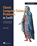 Classic Computer Science Problems in Swift: Essential Techniques for Practicing Programmers - David Kopec