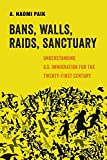Bans, Walls, Raids, Sanctuary: Understanding U.S. Immigration for the Twenty-First Century (Volume 12) (American Studies Now: Critical Histories of the Present)