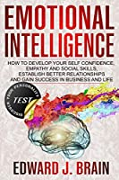 Emotional Intelligence: How to Develop your Self Confidence, Empathy and Social Skills, Establish Better Relationships and Gain Success in Business and Life (+TEST Discover Your Personality)