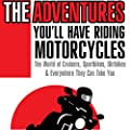 The Adventures You'll Have Riding Motorcycles: The World of Cruisers, Sportbikes, Dirtbikes and Everything You Can Do on Them.