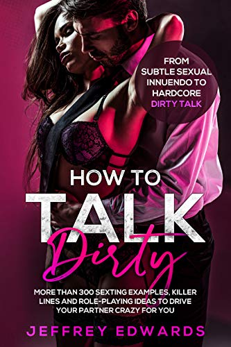 HOW TO TALK DIRTY: More than 300 Sexting Examples, Killer Lines and Role-Playing Ideas to Drive Your Partner Crazy for You | From Subtle Sexual Innuendo to Hardcore Dirty Talk