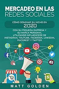 Mercadeo en las redes sociales: Cómo Dominar su Nicho en 2020 Con Su Pequeña Empresa y Su Marca Personal Utilizando Influencers de Instagram, Youtube, Facebook, LinkedIn, Pinterest y Twitter par Matt Golden