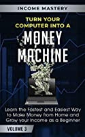 Turn Your Computer Into a Money Machine: Learn the Fastest and Easiest Way to Make Money From Home and Grow Your Income as a Beginner Volume 3