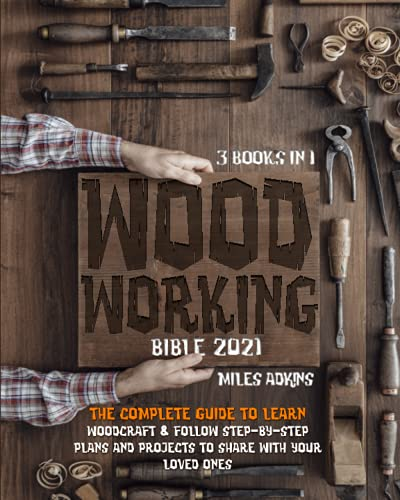 Woodworking Bible 2021 (3 Books in 1): The Complete Guide To Learn Woodcraft & Follow Step-By-Step Plans And Projects to Share With Your Loved Ones