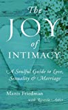 The Joy of Intimacy: A Soulful Guide to Love, Sexuality, and Marriage