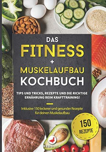 DAS FITNESS + MUSKELAUFBAU KOCHBUCH: Tipps und Tricks, Rezepte und die richtige Ernährung beim Krafttraining! Inklusive 150 leckerer und gesunder Rezepte für deinen Muskelaufbau