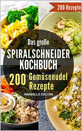 Das große Spiralschneider Kochbuch - 200 Gemüsenudel Rezepte: Mit schnellen & einfachen vegetarischen, veganen und Low Carb Nudel Rezepten