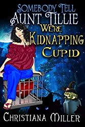 Somebody Tell Aunt Tillie We\'re Kidnapping Cupid (The Toad Witch Mysteries Book 3)