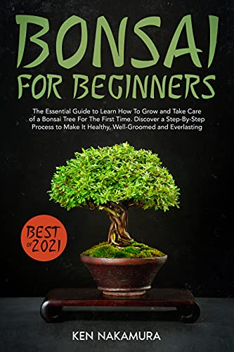 Bonsai for Beginners: The Essential Guide to Learn How To Grow and Take Care of a Bonsai Tree For The First Time. Discover a Step-By-Step Process to Make It Healthy, Well-Groomed and Everlasting