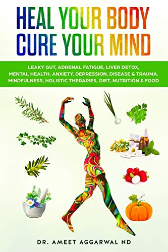Heal Your Body, Cure Your Mind: Leaky Gut, Adrenal Fatigue, Liver Detox, Mental Health, Anxiety, Depression, Disease & Trauma. Mindfulness, Holistic Therapies, Nutrition & Food Diet