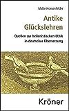 Antike Glückslehren: Quellen zur hellenistischen Ethik in deutscher Übersetzung