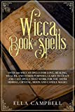 Wicca Book of Spells: Over 100 Wiccan Spells for Love, Healing, Wealth, and Other Purposes. Learn to Craft and Cast Spells That Work For You (With Herbal, Crystal, Moon and Candle Magic)